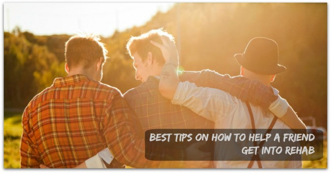 Best tips on how to help a friend get into rehab